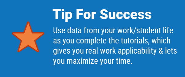 Tip for Success: Try to use data from your work or student life as you complete the tutorials, which gives you real work applicability and let's you maximize your time.