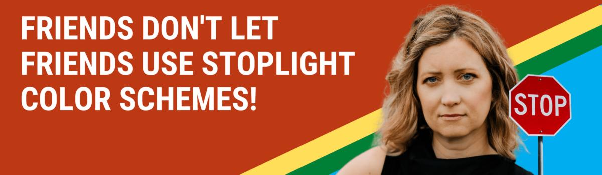 Friends Don't Let Friends Use Stoplight Color Schemes